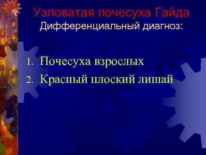 Узловатая почесуха Гайда Дифференциальный диагноз: Почесуха взрослых 2. Красный плоский лишай 1.