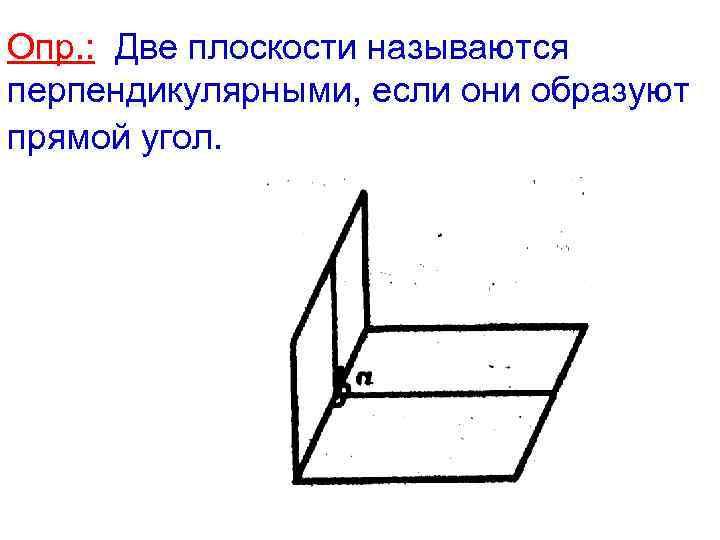 Опр. : Две плоскости называются перпендикулярными, если они образуют прямой угол.