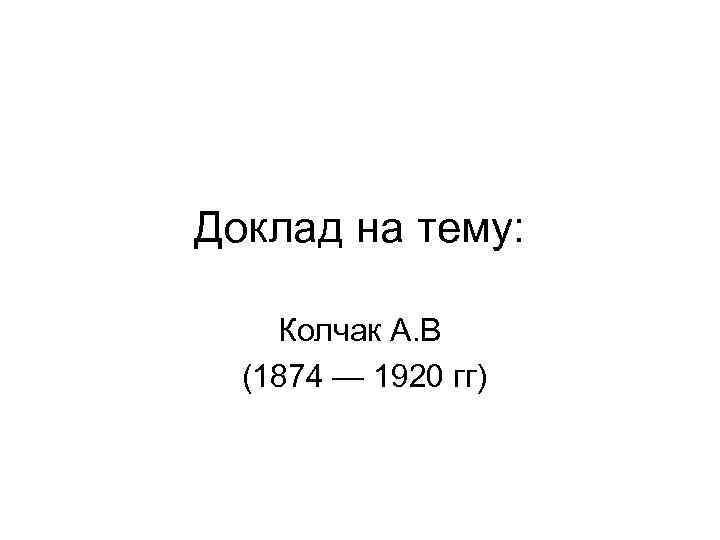 Доклад на тему: Колчак А. В (1874 — 1920 гг)