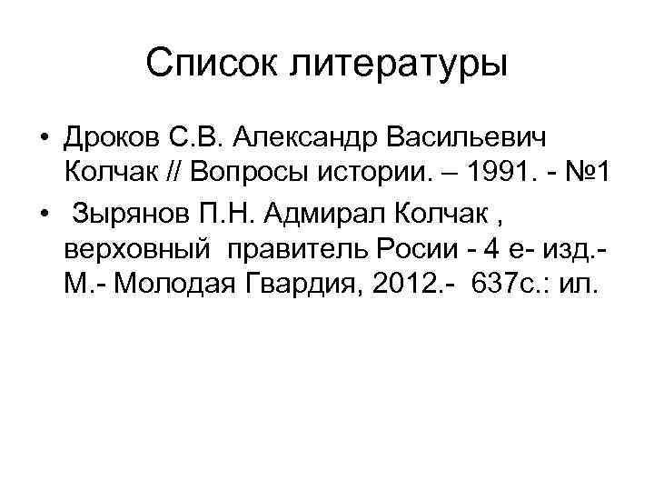 Список литературы • Дроков С. В. Александр Васильевич Колчак // Вопросы истории. – 1991.