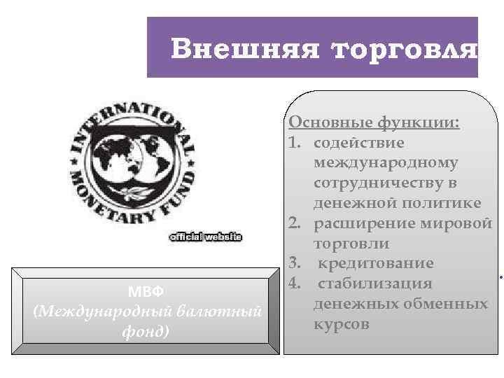 2. Внешняяторговля Внешняя торговля МВФ (Международный валютный фонд) Основные функции: 1. содействие международному v.