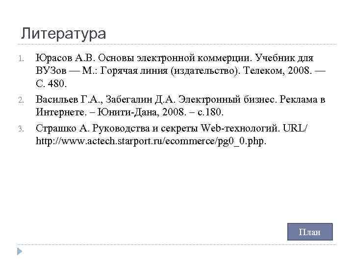 Литература 1. 2. 3. Юрасов А. В. Основы электронной коммерции. Учебник для ВУЗов —