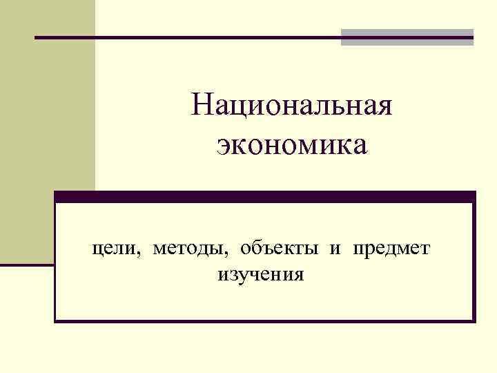 Национальная экономика цели, методы, объекты и предмет изучения