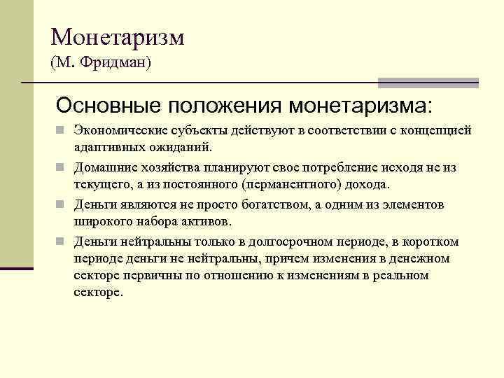 Монетаризм (М. Фридман) Основные положения монетаризма: n Экономические субъекты действуют в соответствии с концепцией