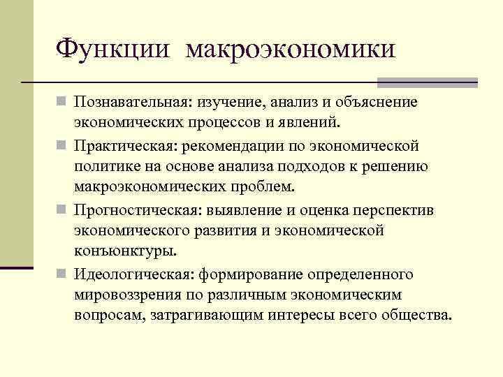 Функции макроэкономики n Познавательная: изучение, анализ и объяснение экономических процессов и явлений. n Практическая: