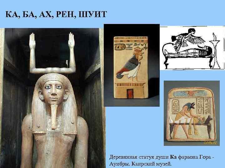 КА, БА, АХ, РЕН, ШУИТ Деревянная статуя души Ка фараона Гора Ауибры. Каирский музей.