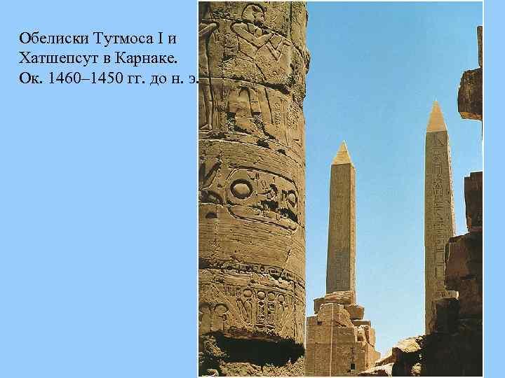Обелиски Тутмоса I и Хатшепсут в Карнаке. Ок. 1460– 1450 гг. до н. э.