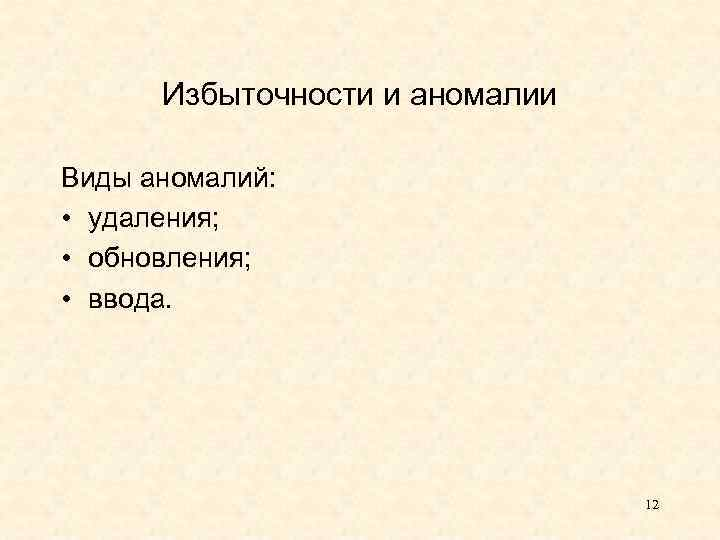 Избыточности и аномалии Виды аномалий: • удаления; • обновления; • ввода. 12
