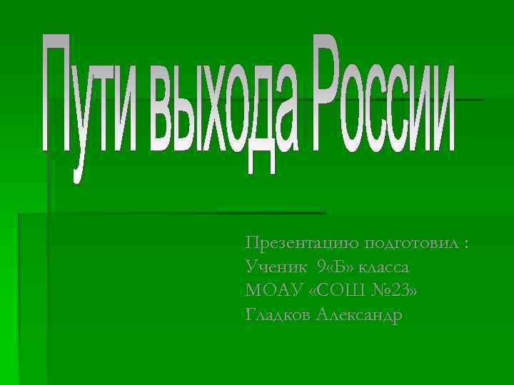 Презентацию подготовил : Ученик 9 «Б» класса МОАУ «СОШ № 23» Гладков Александр
