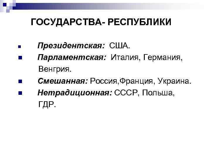 ГОСУДАРСТВА- РЕСПУБЛИКИ n n Президентская: США. Парламентская: Италия, Германия, Венгрия. Смешанная: Россия, Франция, Украина.