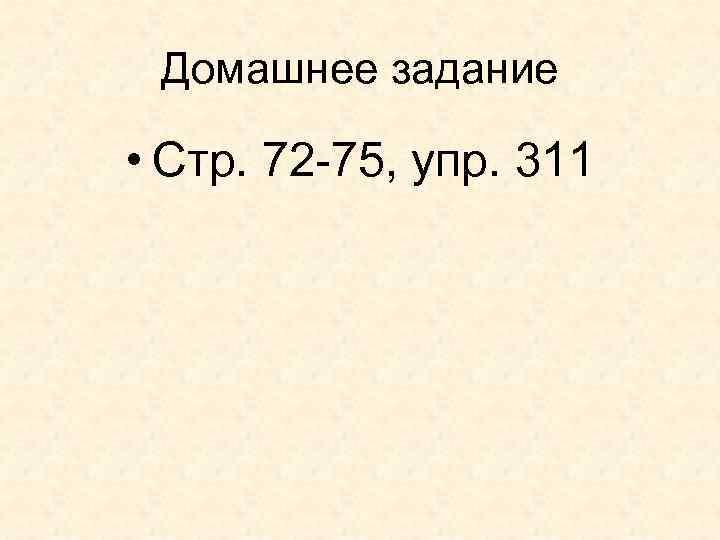 Домашнее задание • Стр. 72 -75, упр. 311