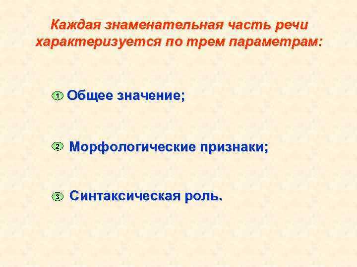 Каждая знаменательная часть речи характеризуется по трем параметрам: 1 Общее значение; 2 Морфологические признаки;