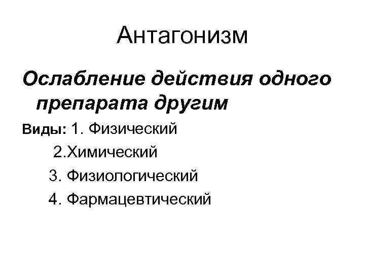 Антагонизм Ослабление действия одного препарата другим Виды: 1. Физический 2. Химический 3. Физиологический 4.