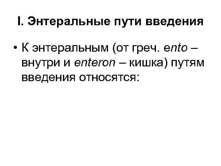 I. Энтеральные пути введения • К энтеральным (от греч. ento – внутри и enteron