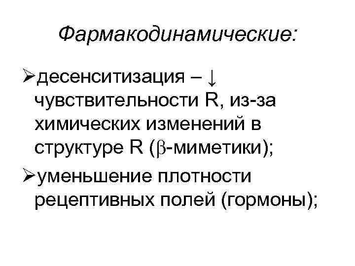Фармакодинамические: Øдесенситизация – ↓ чувствительности R, из-за химических изменений в структуре R ( -миметики);