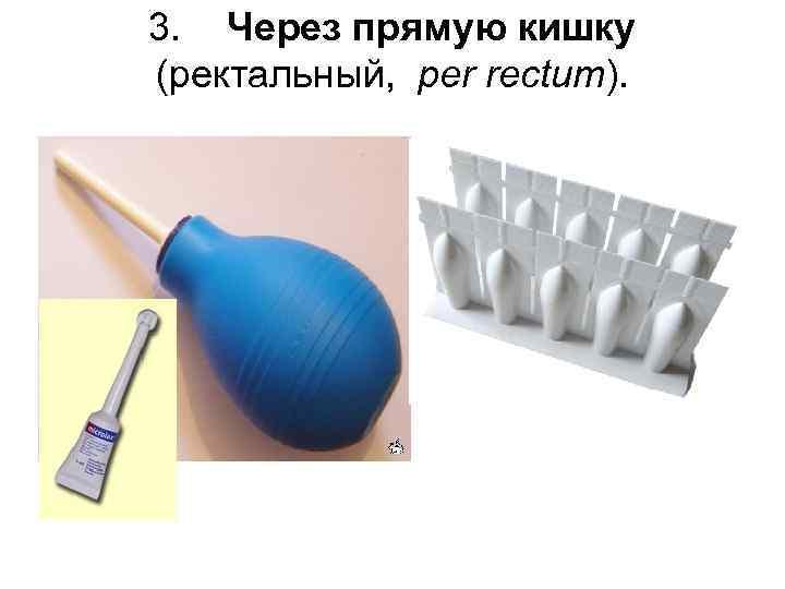 3. Через прямую кишку (ректальный, per rectum).