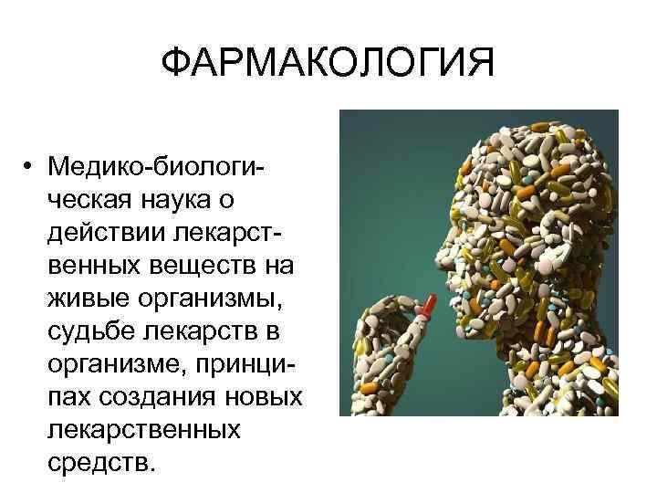 ФАРМАКОЛОГИЯ • Медико-биологическая наука о действии лекарственных веществ на живые организмы, судьбе лекарств в