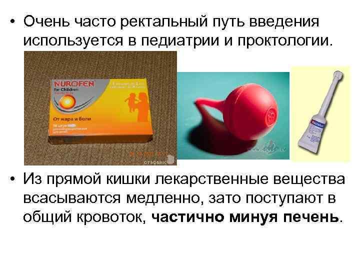 • Очень часто ректальный путь введения используется в педиатрии и проктологии. • Из