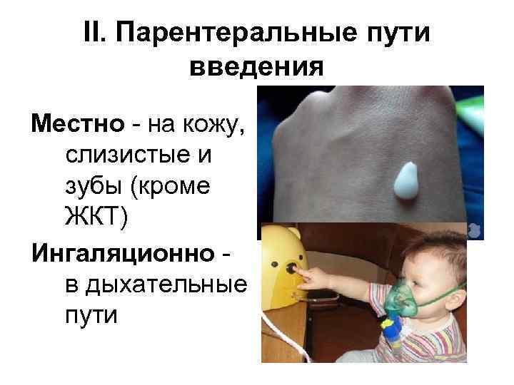 II. Парентеральные пути введения Местно - на кожу, слизистые и зубы (кроме ЖКТ) Ингаляционно