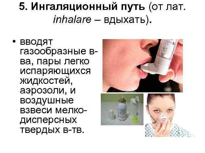 5. Ингаляционный путь (от лат. inhalare – вдыхать). • вводят газообразные вва, пары легко