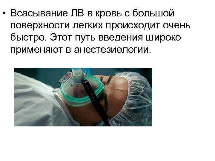 • Всасывание ЛВ в кровь с большой поверхности легких происходит очень быстро. Этот