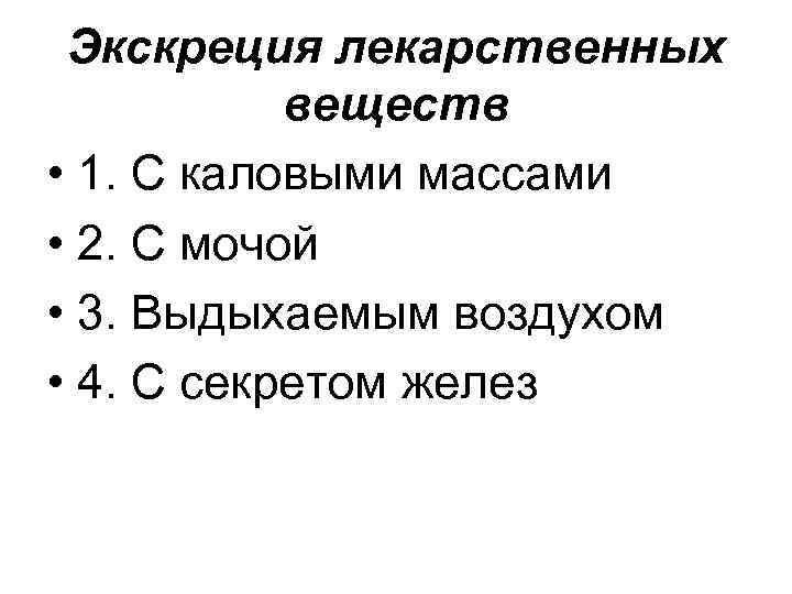 Экскреция лекарственных веществ • 1. С каловыми массами • 2. С мочой • 3.