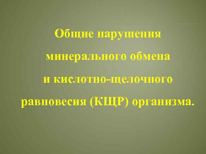 Общие нарушения минерального обмена и кислотно-щелочного равновесия (КЩР) организма.