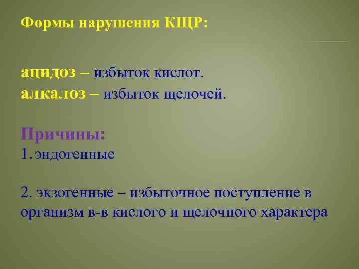 Формы нарушения КЩР: ацидоз – избыток кислот. алкалоз – избыток щелочей. Причины: 1. эндогенные