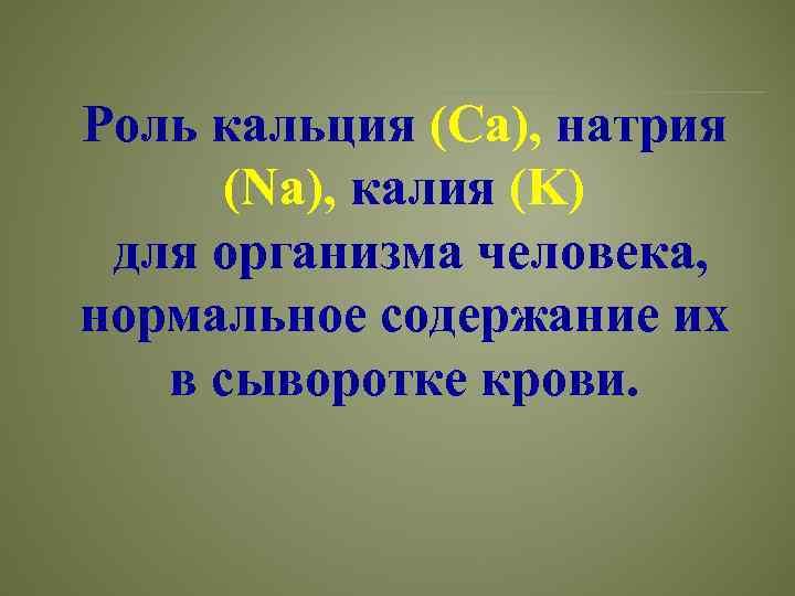 Роль кальция (Са), натрия (Na), калия (K) для организма человека, нормальное содержание их в
