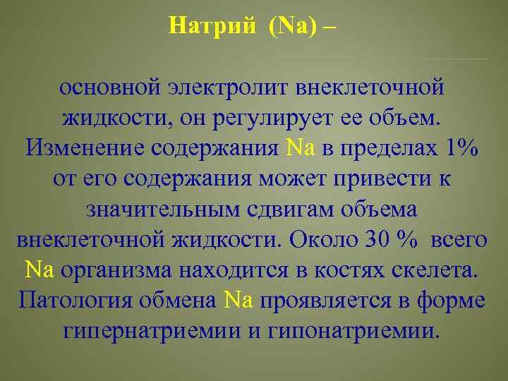 Натрий (Na) – основной электролит внеклеточной жидкости, он регулирует ее объем. Изменение содержания Na