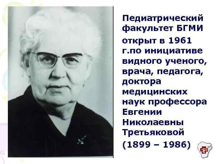 Педиатрический факультет БГМИ открыт в 1961 г. по инициативе видного ученого, врача, педагога, доктора