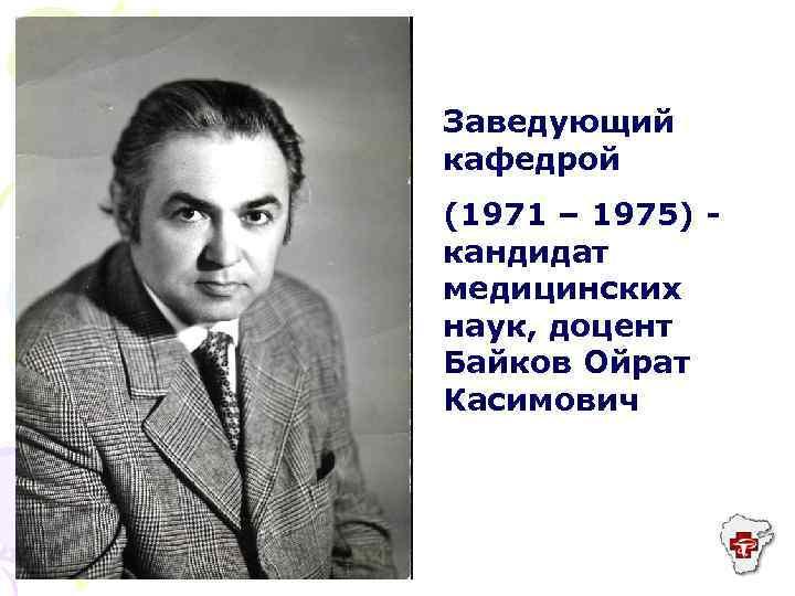 Заведующий кафедрой (1971 – 1975) кандидат медицинских наук, доцент Байков Ойрат Касимович