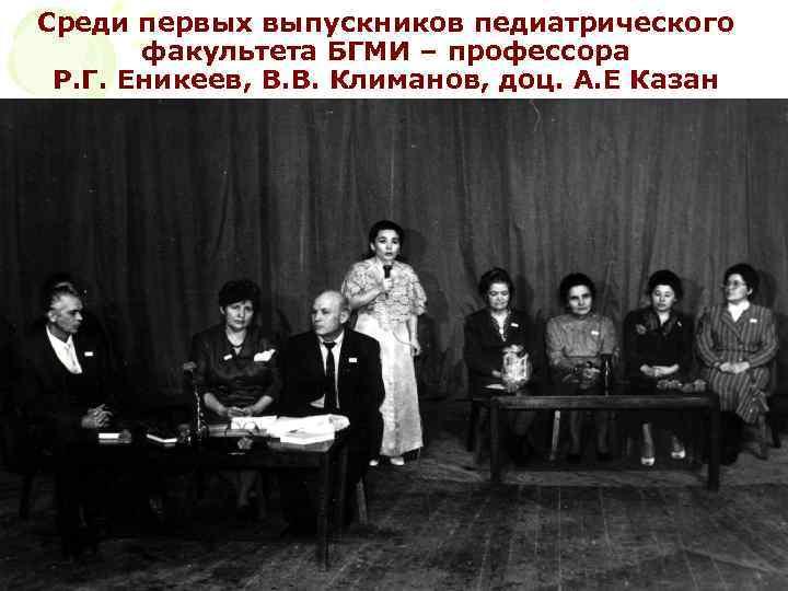 Среди первых выпускников педиатрического факультета БГМИ – профессора Р. Г. Еникеев, В. В. Климанов,