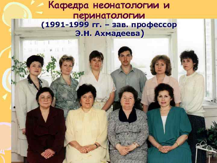 Кафедра неонатологии и перинатологии (1991 -1999 гг. – зав. профессор Э. Н. Ахмадеева)