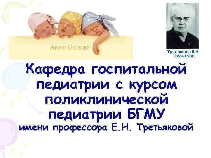 Третьякова Е. Н. 1899 -1986 Кафедра госпитальной педиатрии с курсом поликлинической педиатрии БГМУ имени