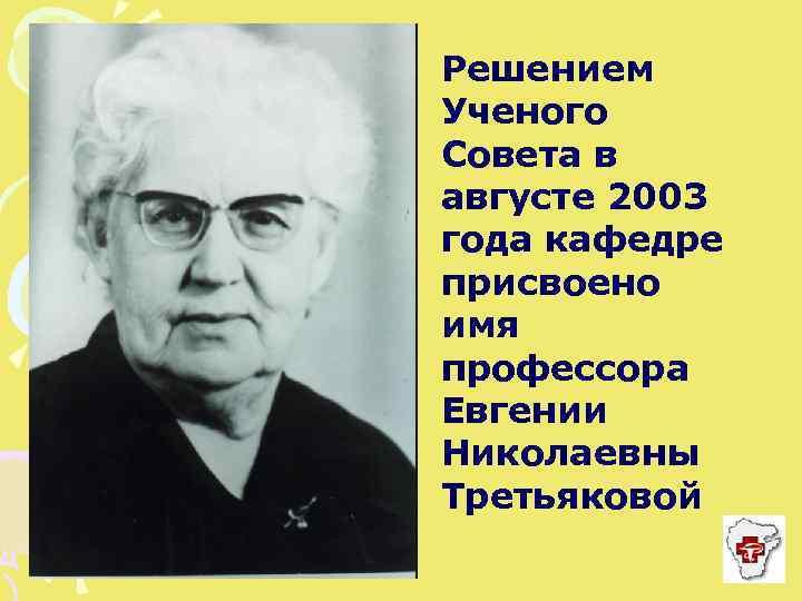 Решением Ученого Совета в августе 2003 года кафедре присвоено имя профессора Евгении Николаевны Третьяковой