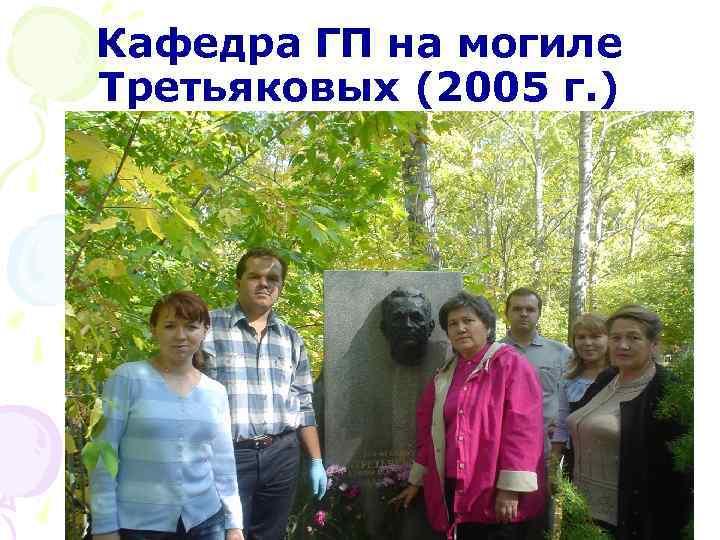 Кафедра ГП на могиле Третьяковых (2005 г. )
