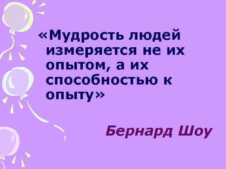 «Мудрость людей измеряется не их опытом, а их способностью к опыту» Бернард Шоу