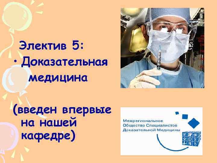 Электив 5: • Доказательная медицина (введен впервые на нашей кафедре)