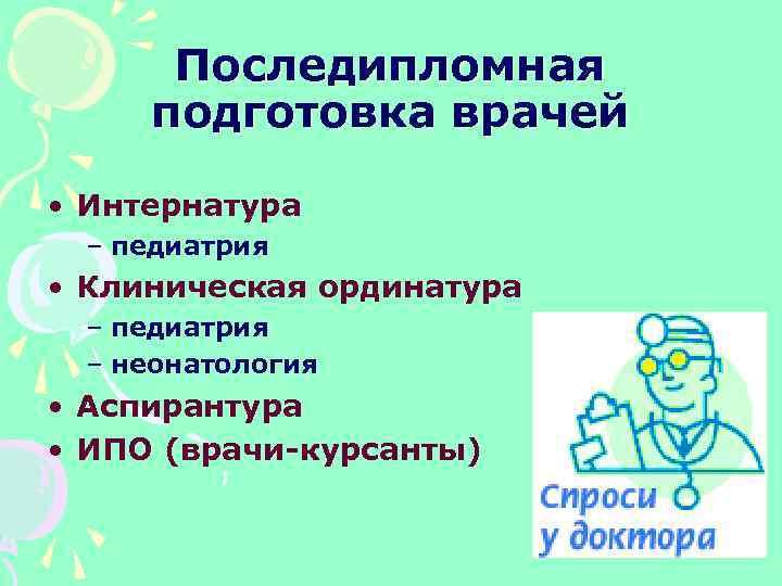 Последипломная подготовка врачей • Интернатура – педиатрия • Клиническая ординатура – педиатрия – неонатология
