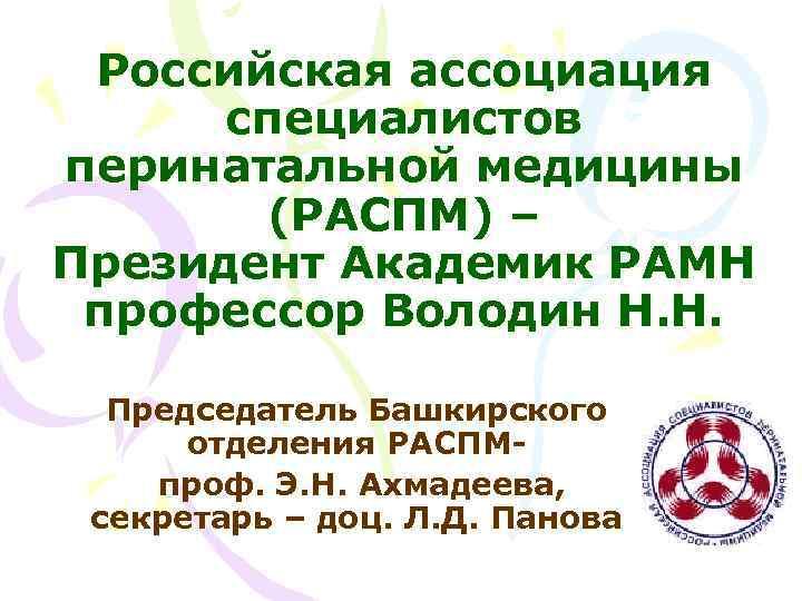 Российская ассоциация специалистов перинатальной медицины (РАСПМ) – Президент Академик РАМН профессор Володин Н. Н.