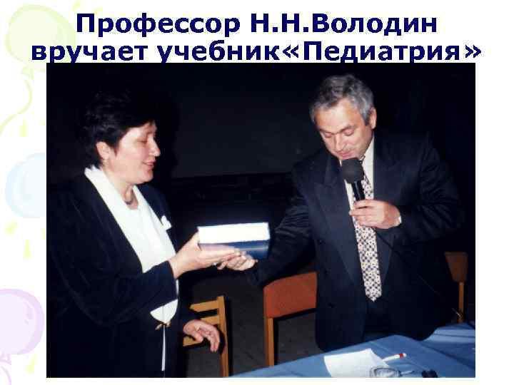 Профессор Н. Н. Володин вручает учебник «Педиатрия»