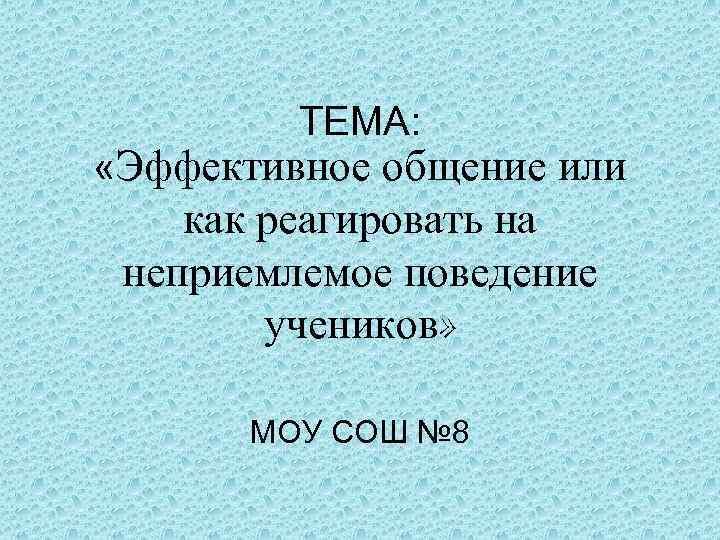 ТЕМА: «Эффективное общение или как реагировать на неприемлемое поведение учеников» МОУ СОШ № 8