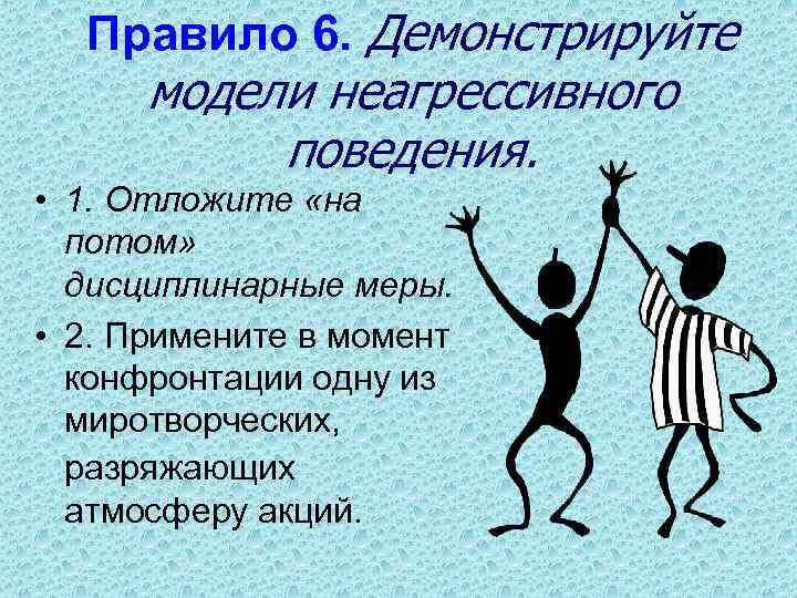Правило 6. Демонстрируйте модели неагрессивного поведения. • 1. Отложите «на потом» дисциплинарные меры. •