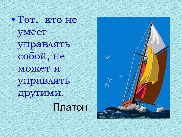 • Тот, кто не умеет управлять собой, не может и управлять другими. Платон