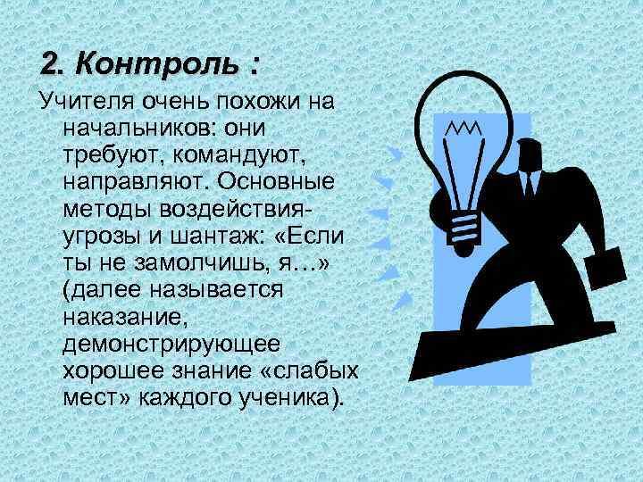 2. Контроль : Учителя очень похожи на начальников: они требуют, командуют, направляют. Основные методы