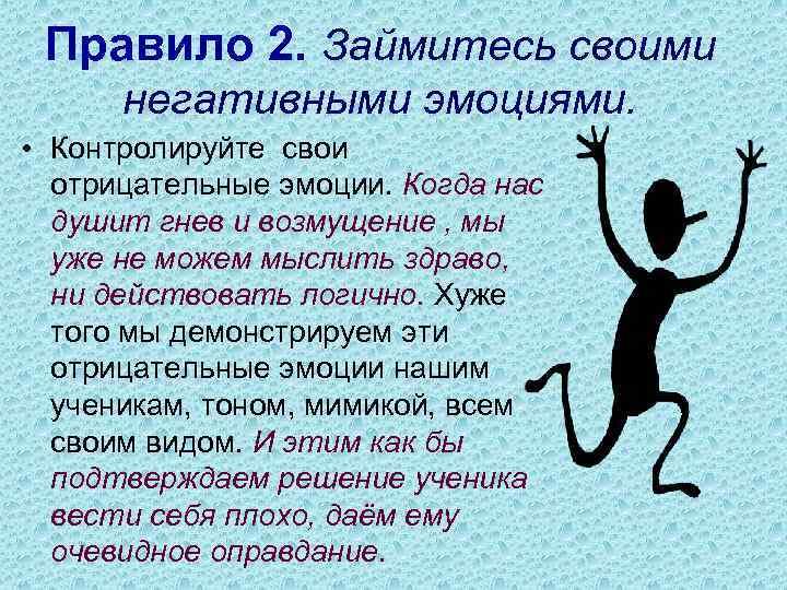 Правило 2. Займитесь своими негативными эмоциями. • Контролируйте свои отрицательные эмоции. Когда нас душит