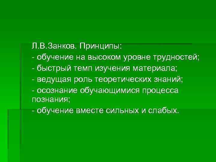 Л. В. Занков. Принципы: - обучение на высоком уровне трудностей; - быстрый темп изучения