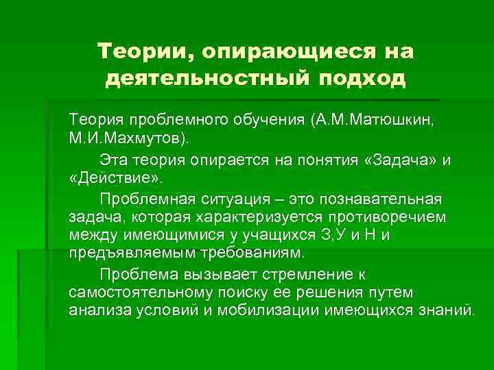 Теории, опирающиеся на деятельностный подход Теория проблемного обучения (А. М. Матюшкин, М. И. Махмутов).