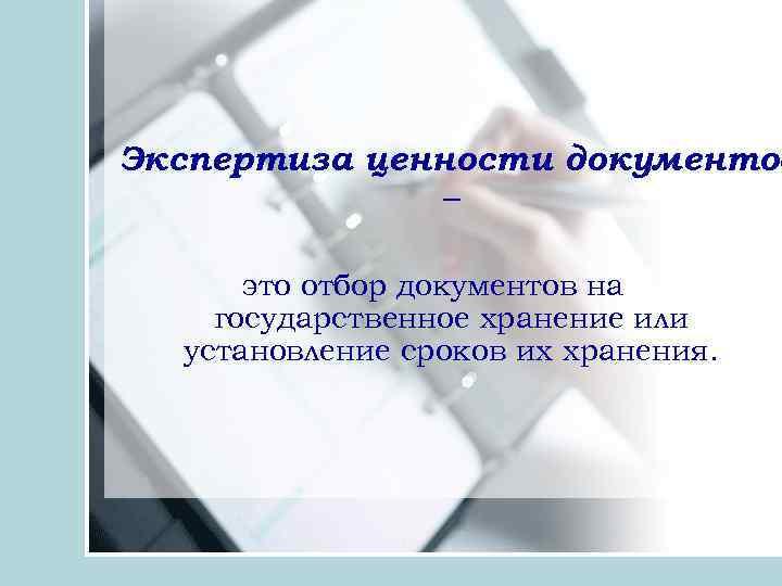 Экспертиза ценности документов – это отбор документов на государственное хранение или установление сроков их